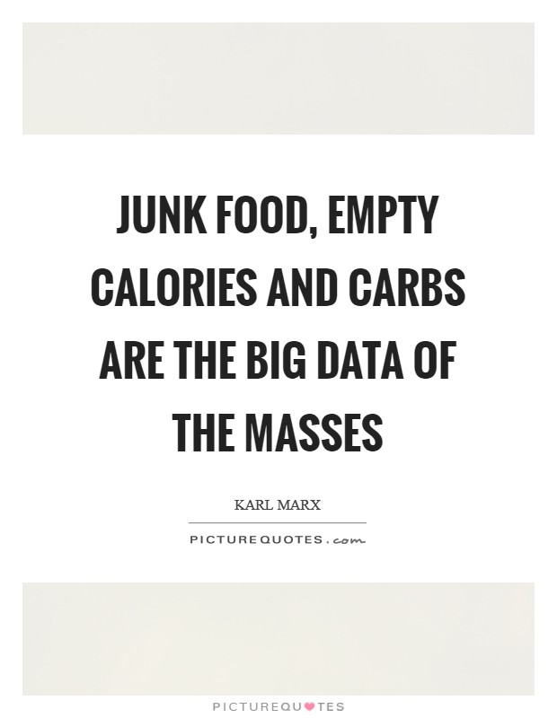 Junk food, empty calories and carbs are the Big Data of the masses Picture Quote #1