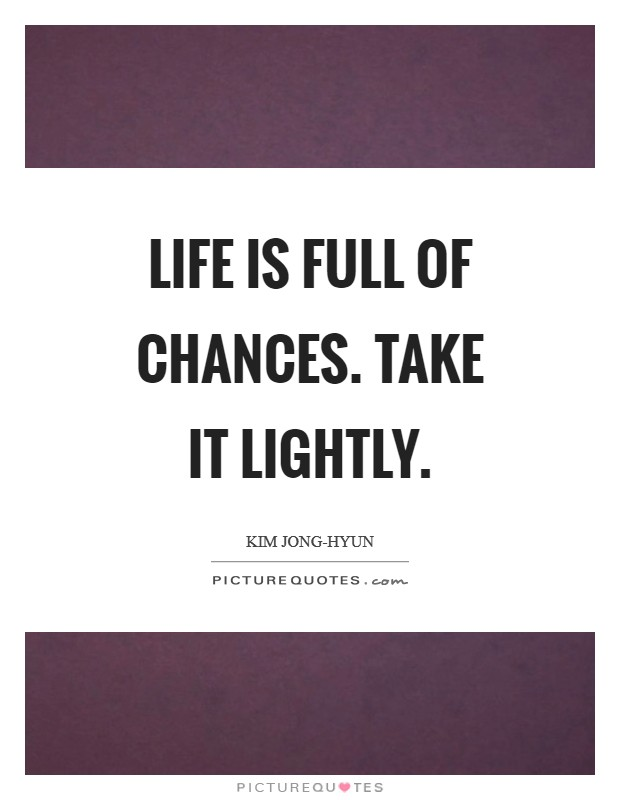 Life is full of chances. Take it lightly Picture Quote #1