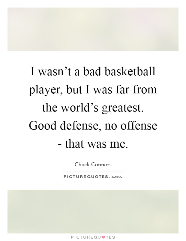 I wasn't a bad basketball player, but I was far from the world's greatest. Good defense, no offense - that was me Picture Quote #1