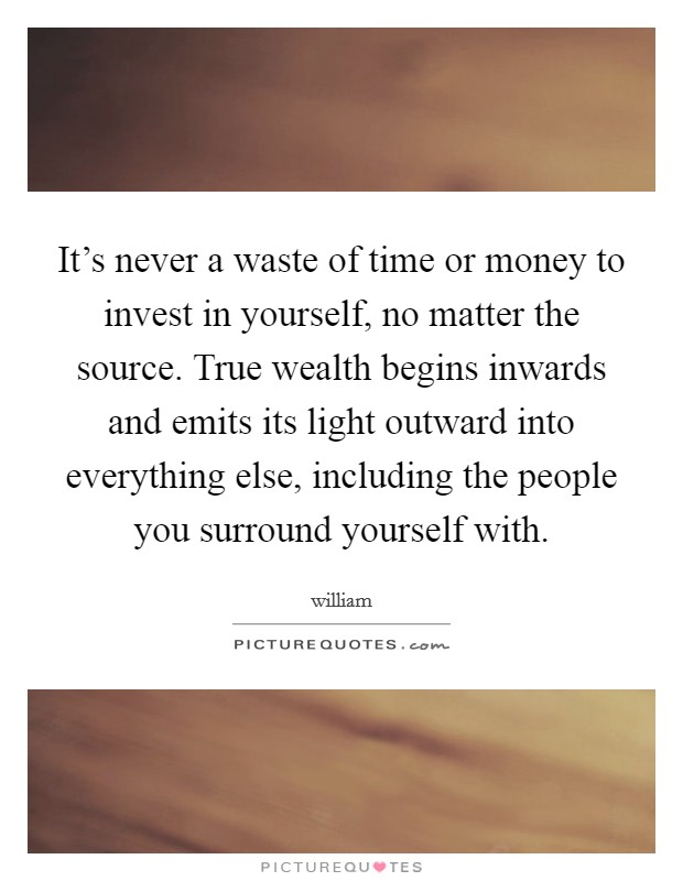 It's never a waste of time or money to invest in yourself, no matter the source. True wealth begins inwards and emits its light outward into everything else, including the people you surround yourself with Picture Quote #1