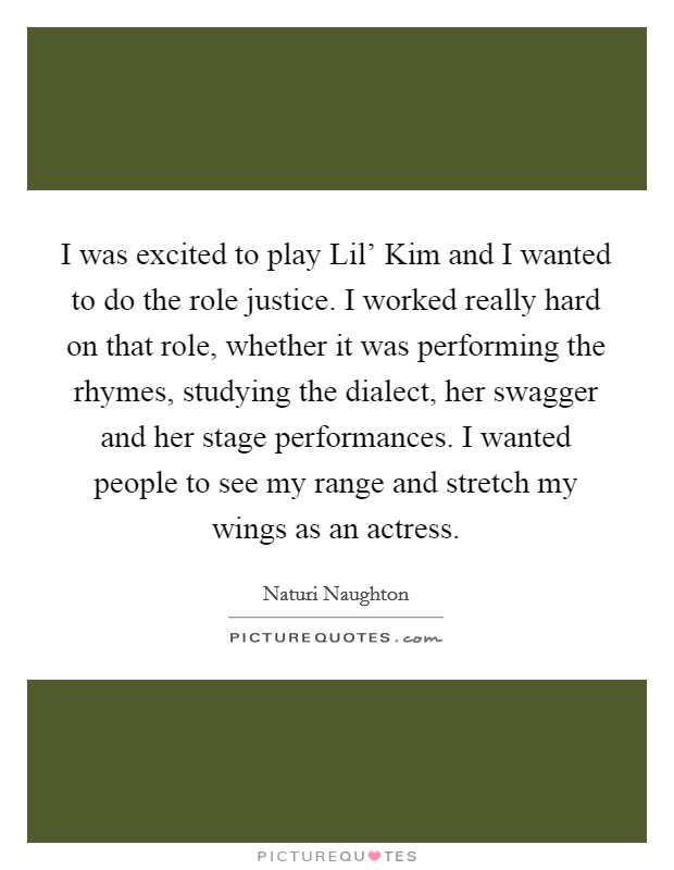 I was excited to play Lil' Kim and I wanted to do the role justice. I worked really hard on that role, whether it was performing the rhymes, studying the dialect, her swagger and her stage performances. I wanted people to see my range and stretch my wings as an actress Picture Quote #1