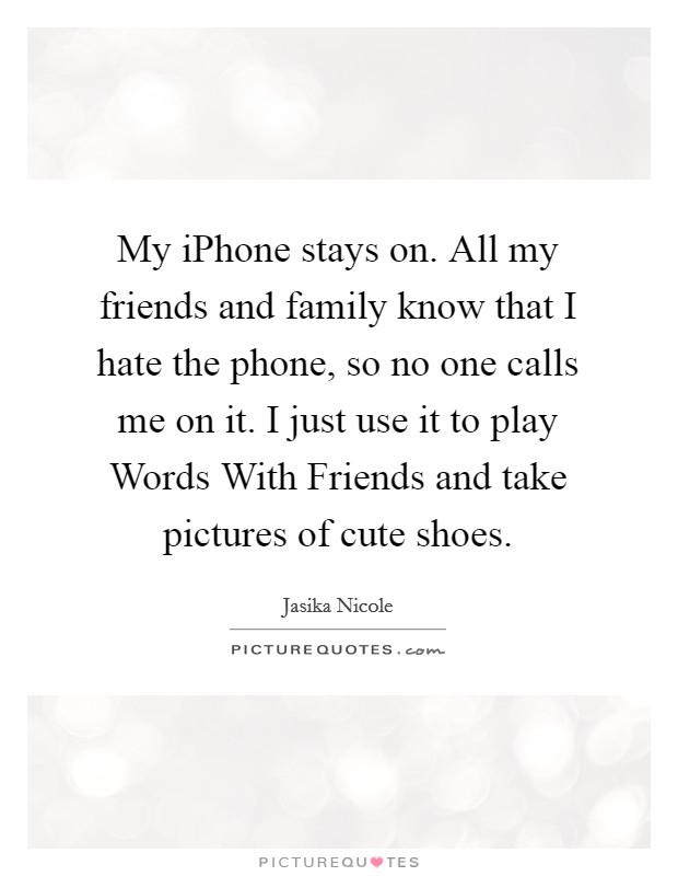 My iPhone stays on. All my friends and family know that I hate the phone, so no one calls me on it. I just use it to play Words With Friends and take pictures of cute shoes Picture Quote #1