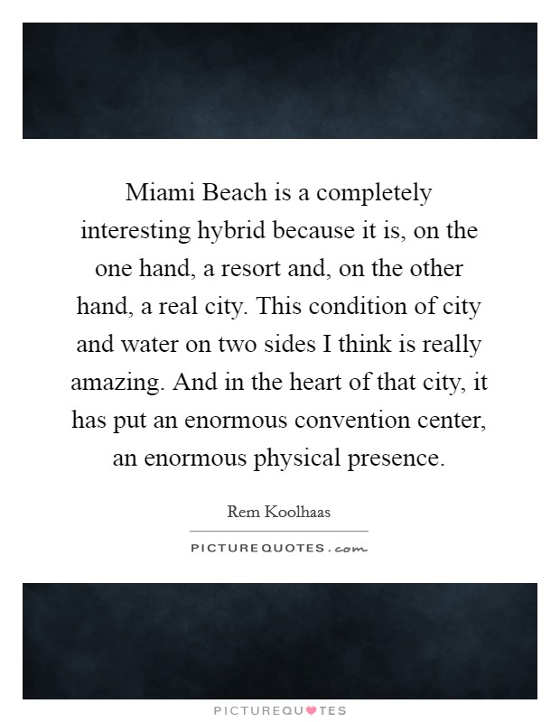 Miami Beach is a completely interesting hybrid because it is, on the one hand, a resort and, on the other hand, a real city. This condition of city and water on two sides I think is really amazing. And in the heart of that city, it has put an enormous convention center, an enormous physical presence Picture Quote #1