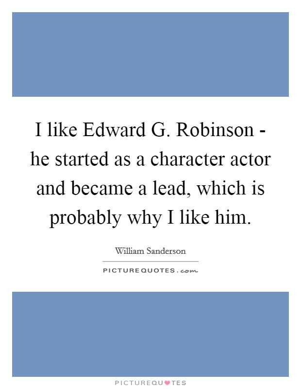 I like Edward G. Robinson - he started as a character actor and became a lead, which is probably why I like him Picture Quote #1