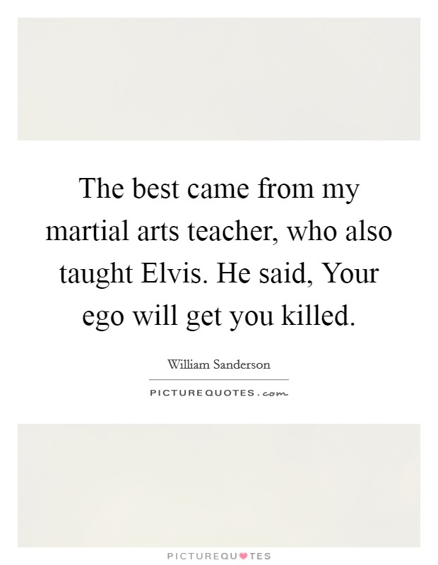 The best came from my martial arts teacher, who also taught Elvis. He said, Your ego will get you killed Picture Quote #1