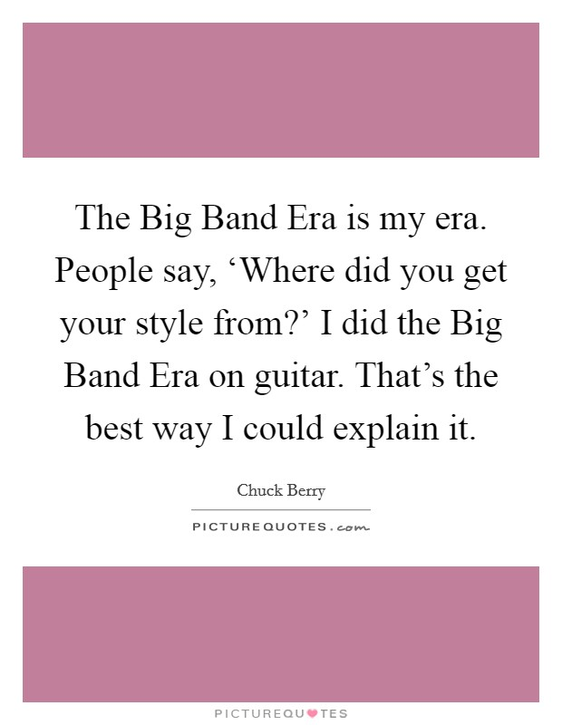 The Big Band Era is my era. People say, 'Where did you get your style from?' I did the Big Band Era on guitar. That's the best way I could explain it Picture Quote #1