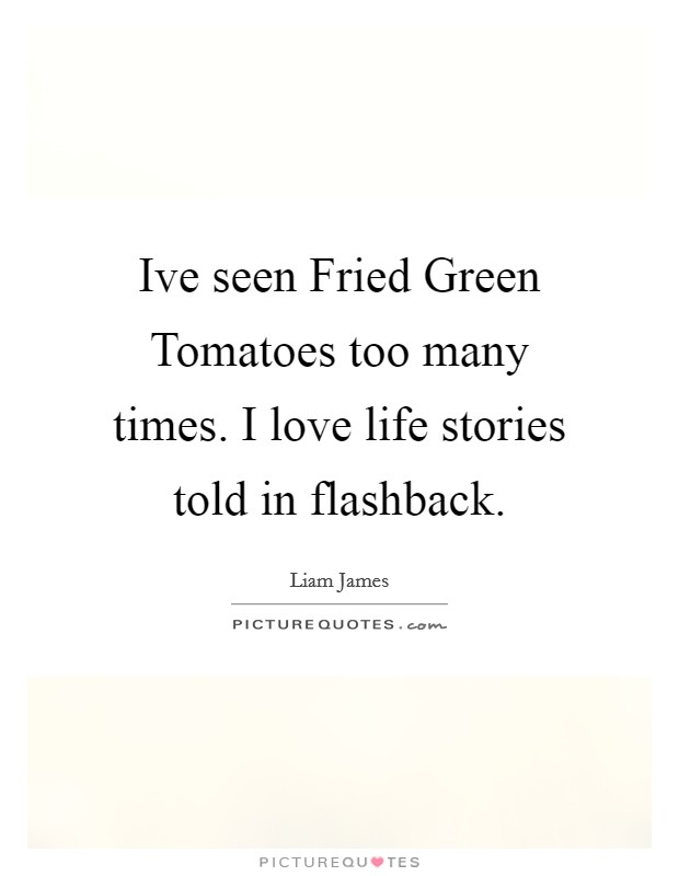 Ive seen Fried Green Tomatoes too many times. I love life stories told in flashback Picture Quote #1