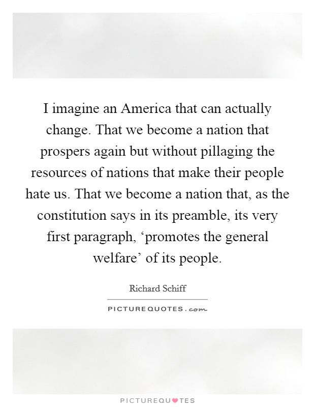 I imagine an America that can actually change. That we become a nation that prospers again but without pillaging the resources of nations that make their people hate us. That we become a nation that, as the constitution says in its preamble, its very first paragraph, 'promotes the general welfare' of its people Picture Quote #1