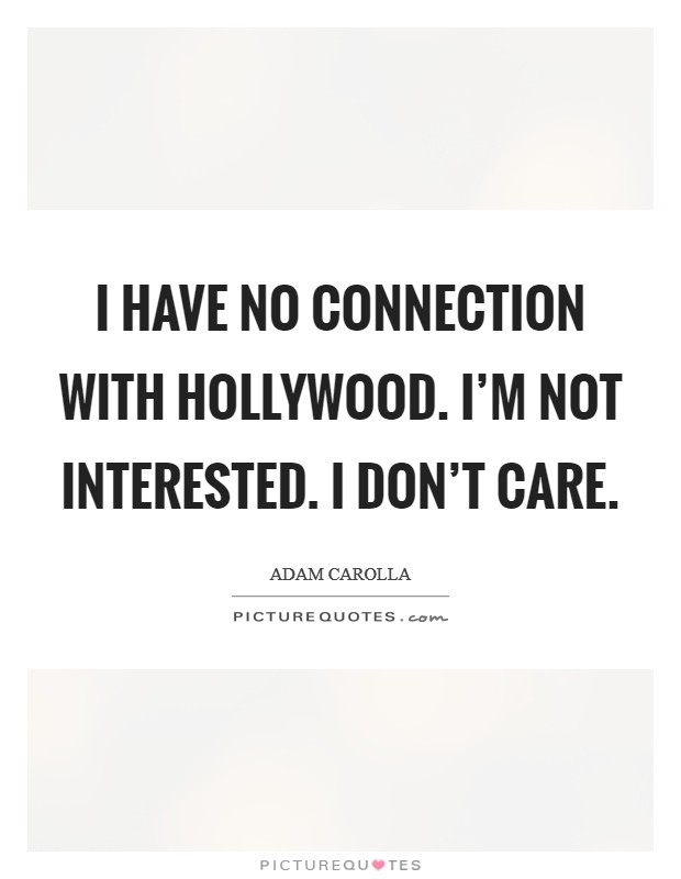 I have no connection with Hollywood. I'm not interested. I don't care Picture Quote #1