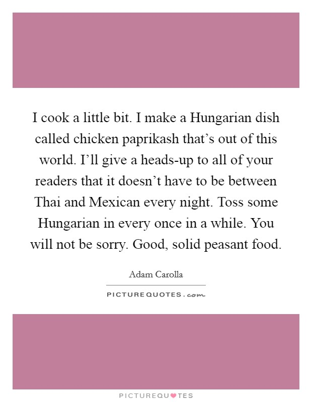 I cook a little bit. I make a Hungarian dish called chicken paprikash that's out of this world. I'll give a heads-up to all of your readers that it doesn't have to be between Thai and Mexican every night. Toss some Hungarian in every once in a while. You will not be sorry. Good, solid peasant food Picture Quote #1