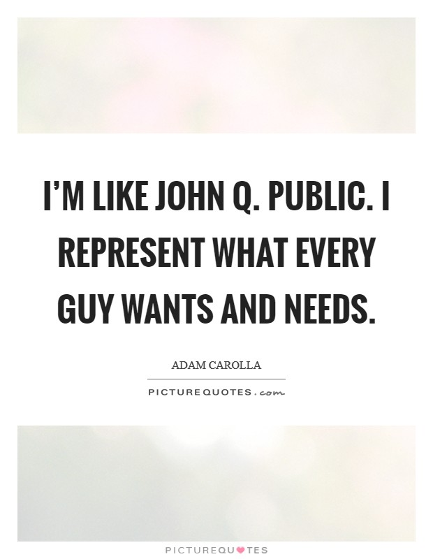 I'm like John Q. Public. I represent what every guy wants and needs Picture Quote #1