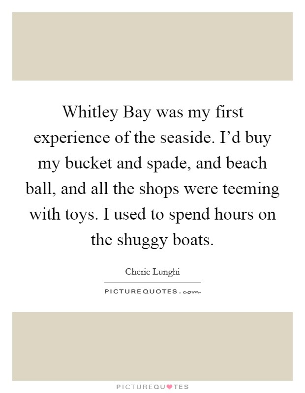Whitley Bay was my first experience of the seaside. I'd buy my bucket and spade, and beach ball, and all the shops were teeming with toys. I used to spend hours on the shuggy boats Picture Quote #1