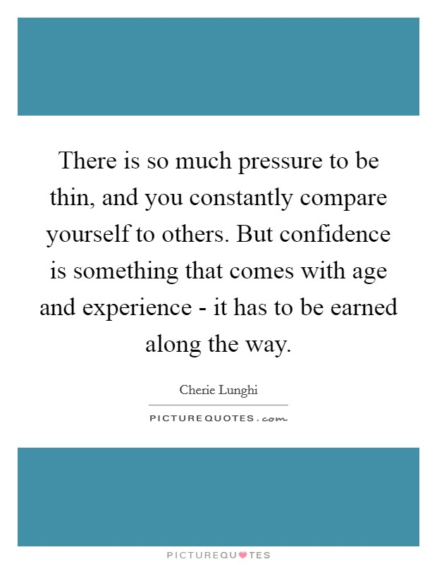 There is so much pressure to be thin, and you constantly compare yourself to others. But confidence is something that comes with age and experience - it has to be earned along the way Picture Quote #1