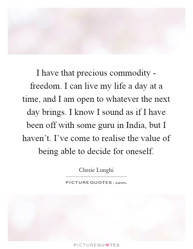 I have that precious commodity - freedom. I can live my life a day at a time, and I am open to whatever the next day brings. I know I sound as if I have been off with some guru in India, but I haven't. I've come to realise the value of being able to decide for oneself Picture Quote #1