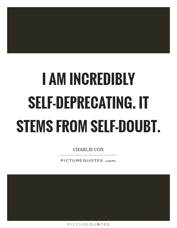 I am incredibly self-deprecating. It stems from self-doubt Picture Quote #1
