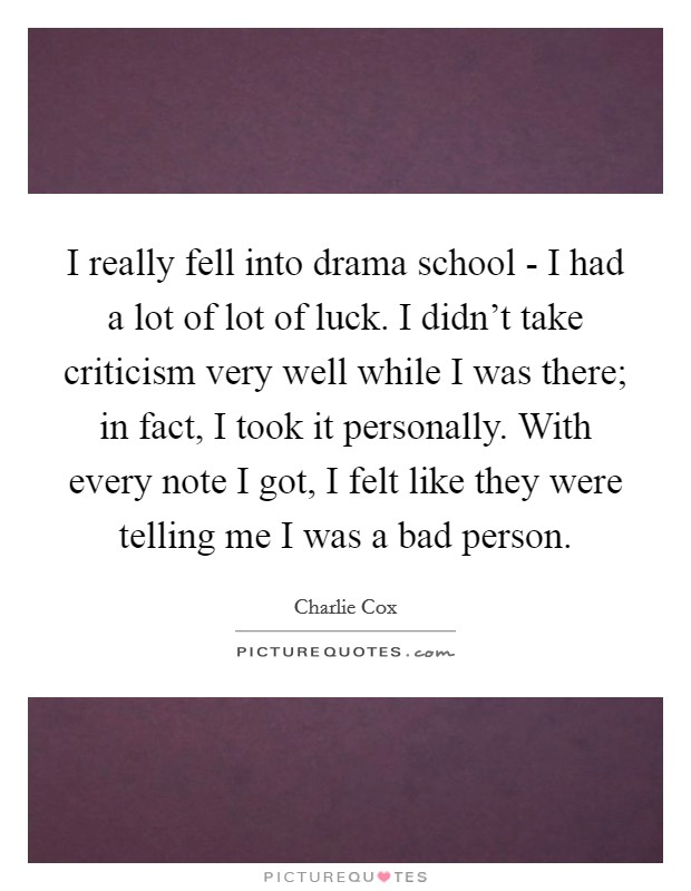 I really fell into drama school - I had a lot of lot of luck. I didn't take criticism very well while I was there; in fact, I took it personally. With every note I got, I felt like they were telling me I was a bad person Picture Quote #1