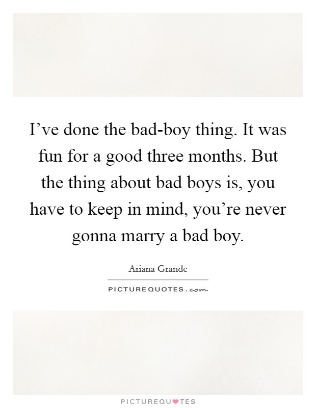 I've done the bad-boy thing. It was fun for a good three months. But the thing about bad boys is, you have to keep in mind, you're never gonna marry a bad boy Picture Quote #1