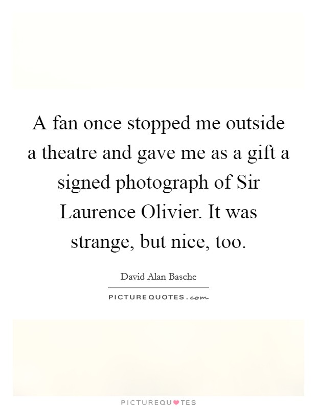 A fan once stopped me outside a theatre and gave me as a gift a signed photograph of Sir Laurence Olivier. It was strange, but nice, too Picture Quote #1