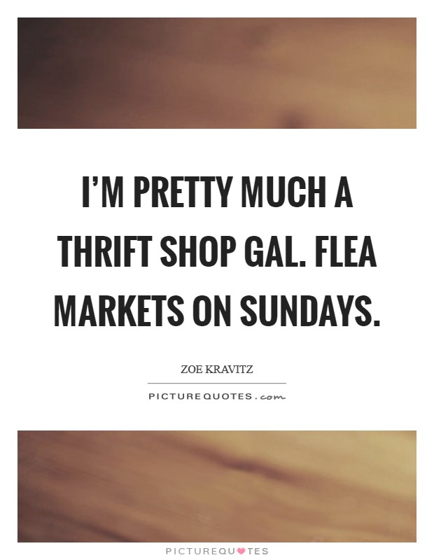 I'm pretty much a thrift shop gal. Flea markets on Sundays Picture Quote #1