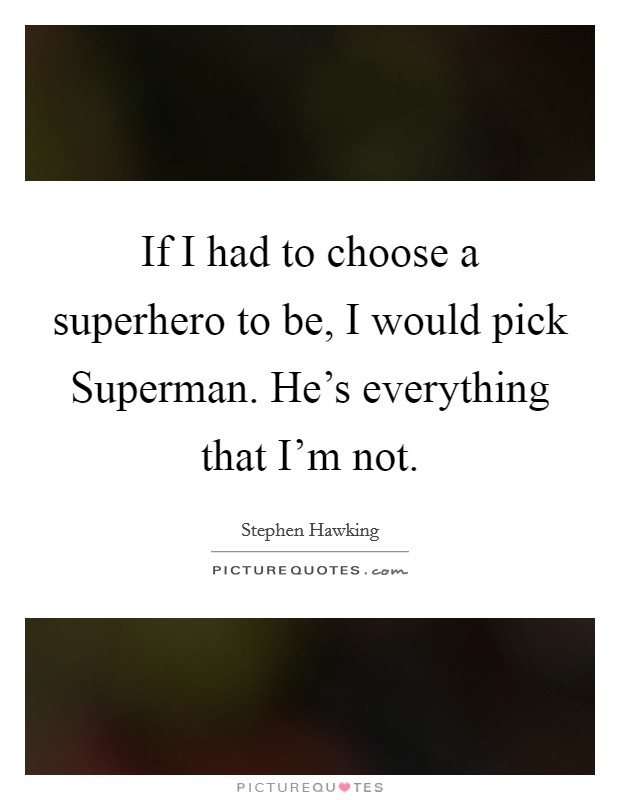 If I had to choose a superhero to be, I would pick Superman. He's everything that I'm not Picture Quote #1