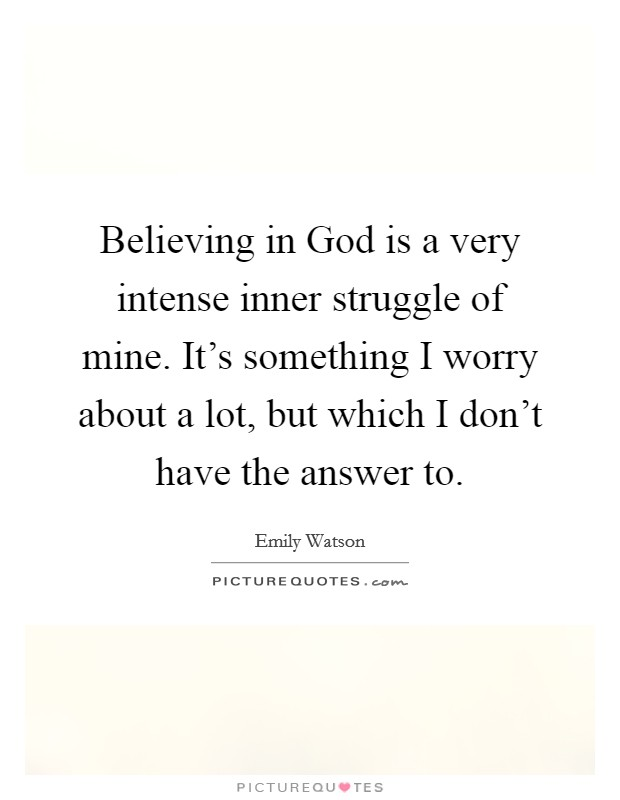 Believing in God is a very intense inner struggle of mine. It's something I worry about a lot, but which I don't have the answer to Picture Quote #1