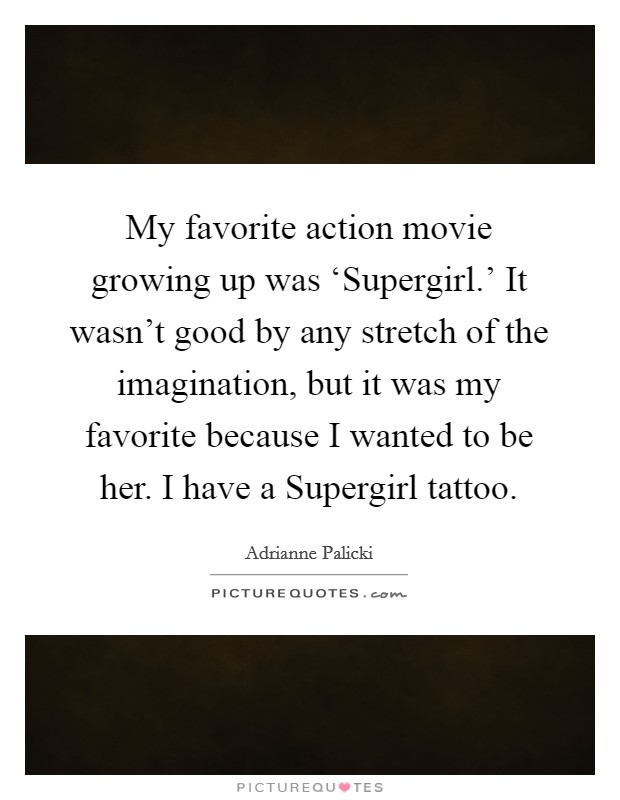 My favorite action movie growing up was 'Supergirl.' It wasn't good by any stretch of the imagination, but it was my favorite because I wanted to be her. I have a Supergirl tattoo Picture Quote #1