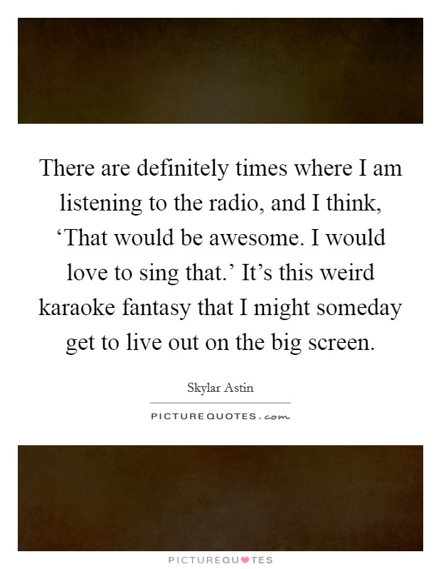 There are definitely times where I am listening to the radio, and I think, 'That would be awesome. I would love to sing that.' It's this weird karaoke fantasy that I might someday get to live out on the big screen Picture Quote #1