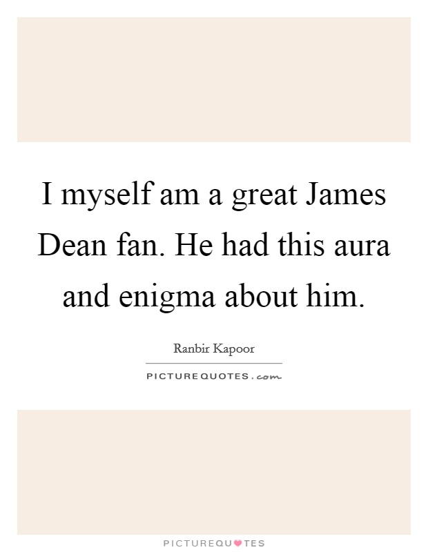 I myself am a great James Dean fan. He had this aura and enigma about him Picture Quote #1