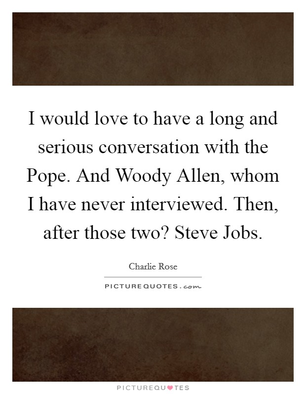 I would love to have a long and serious conversation with the Pope. And Woody Allen, whom I have never interviewed. Then, after those two? Steve Jobs Picture Quote #1