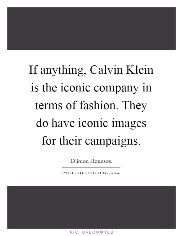 If anything, Calvin Klein is the iconic company in terms of fashion. They do have iconic images for their campaigns Picture Quote #1