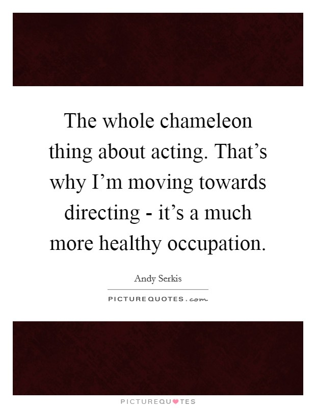 The whole chameleon thing about acting. That's why I'm moving towards directing - it's a much more healthy occupation Picture Quote #1