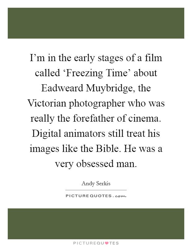 I'm in the early stages of a film called 'Freezing Time' about Eadweard Muybridge, the Victorian photographer who was really the forefather of cinema. Digital animators still treat his images like the Bible. He was a very obsessed man Picture Quote #1
