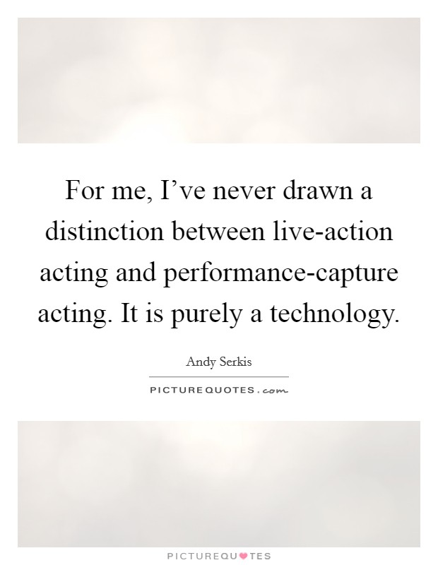 For me, I've never drawn a distinction between live-action acting and performance-capture acting. It is purely a technology Picture Quote #1