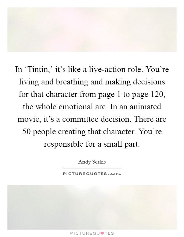 In 'Tintin,' it's like a live-action role. You're living and breathing and making decisions for that character from page 1 to page 120, the whole emotional arc. In an animated movie, it's a committee decision. There are 50 people creating that character. You're responsible for a small part Picture Quote #1