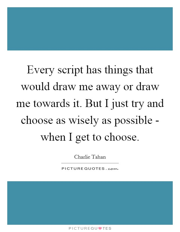 Every script has things that would draw me away or draw me towards it. But I just try and choose as wisely as possible - when I get to choose Picture Quote #1