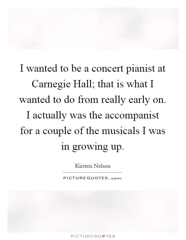 I wanted to be a concert pianist at Carnegie Hall; that is what I wanted to do from really early on. I actually was the accompanist for a couple of the musicals I was in growing up Picture Quote #1
