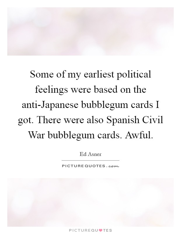 Some of my earliest political feelings were based on the anti-Japanese bubblegum cards I got. There were also Spanish Civil War bubblegum cards. Awful Picture Quote #1