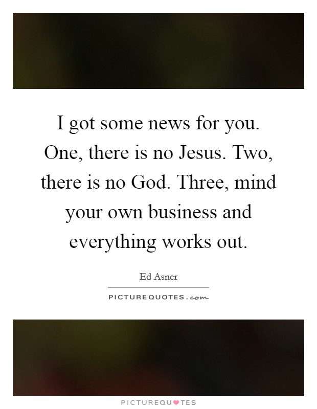 I got some news for you. One, there is no Jesus. Two, there is no God. Three, mind your own business and everything works out Picture Quote #1