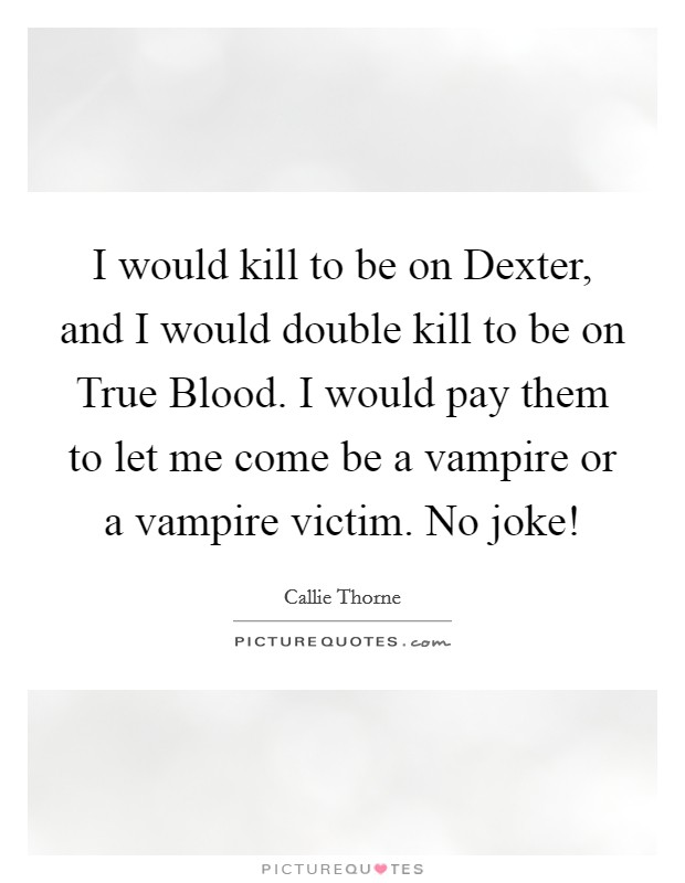 I would kill to be on Dexter, and I would double kill to be on True Blood. I would pay them to let me come be a vampire or a vampire victim. No joke! Picture Quote #1