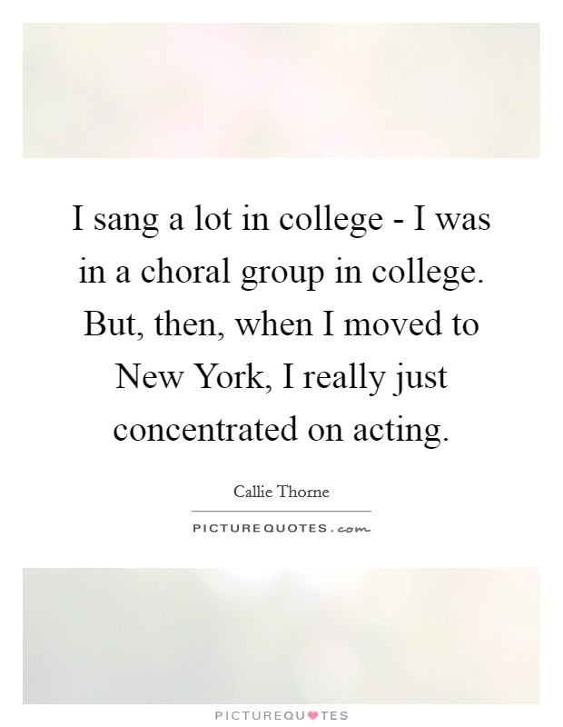 I sang a lot in college - I was in a choral group in college. But, then, when I moved to New York, I really just concentrated on acting Picture Quote #1