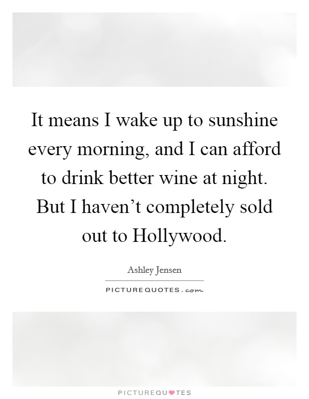 It means I wake up to sunshine every morning, and I can afford to drink better wine at night. But I haven't completely sold out to Hollywood Picture Quote #1