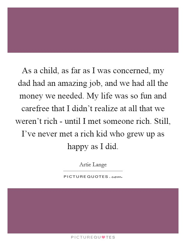 As a child, as far as I was concerned, my dad had an amazing job, and we had all the money we needed. My life was so fun and carefree that I didn't realize at all that we weren't rich - until I met someone rich. Still, I've never met a rich kid who grew up as happy as I did Picture Quote #1