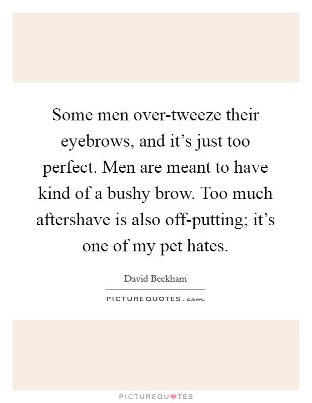 Some men over-tweeze their eyebrows, and it's just too perfect. Men are meant to have kind of a bushy brow. Too much aftershave is also off-putting; it's one of my pet hates Picture Quote #1