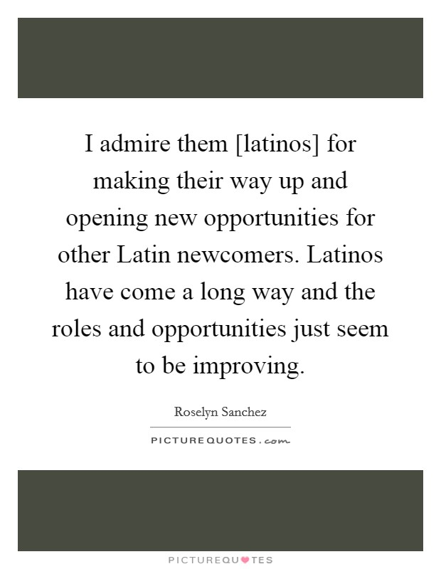 I admire them [latinos] for making their way up and opening new opportunities for other Latin newcomers. Latinos have come a long way and the roles and opportunities just seem to be improving Picture Quote #1