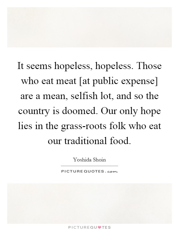 It seems hopeless, hopeless. Those who eat meat [at public expense] are a mean, selfish lot, and so the country is doomed. Our only hope lies in the grass-roots folk who eat our traditional food Picture Quote #1