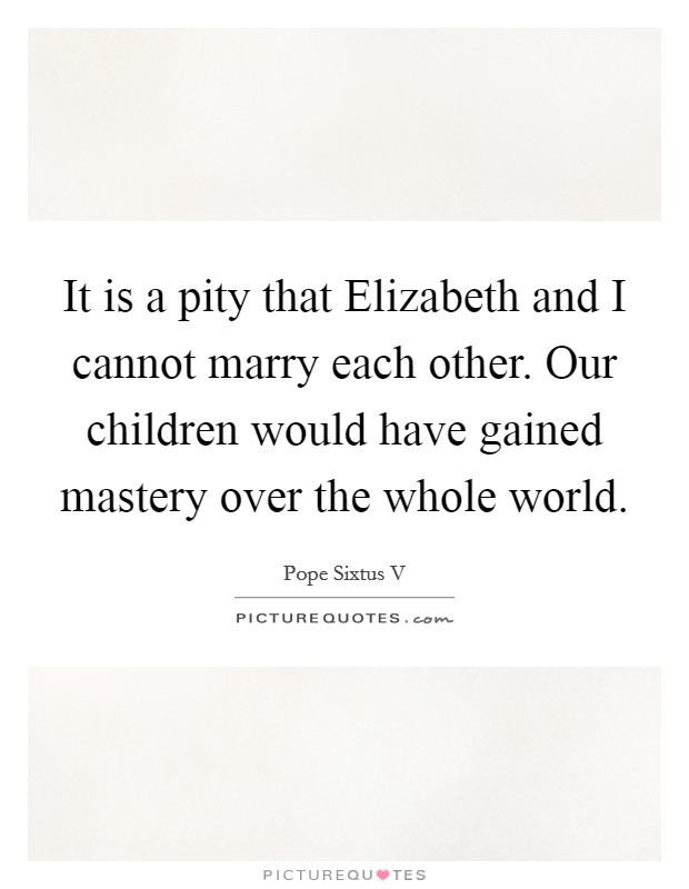 It is a pity that Elizabeth and I cannot marry each other. Our children would have gained mastery over the whole world Picture Quote #1
