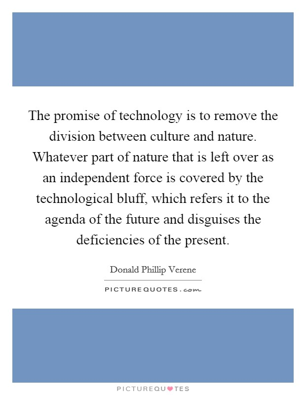 The promise of technology is to remove the division between culture and nature. Whatever part of nature that is left over as an independent force is covered by the technological bluff, which refers it to the agenda of the future and disguises the deficiencies of the present Picture Quote #1