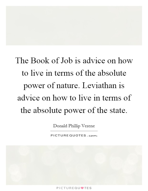 The Book of Job is advice on how to live in terms of the absolute power of nature. Leviathan is advice on how to live in terms of the absolute power of the state Picture Quote #1