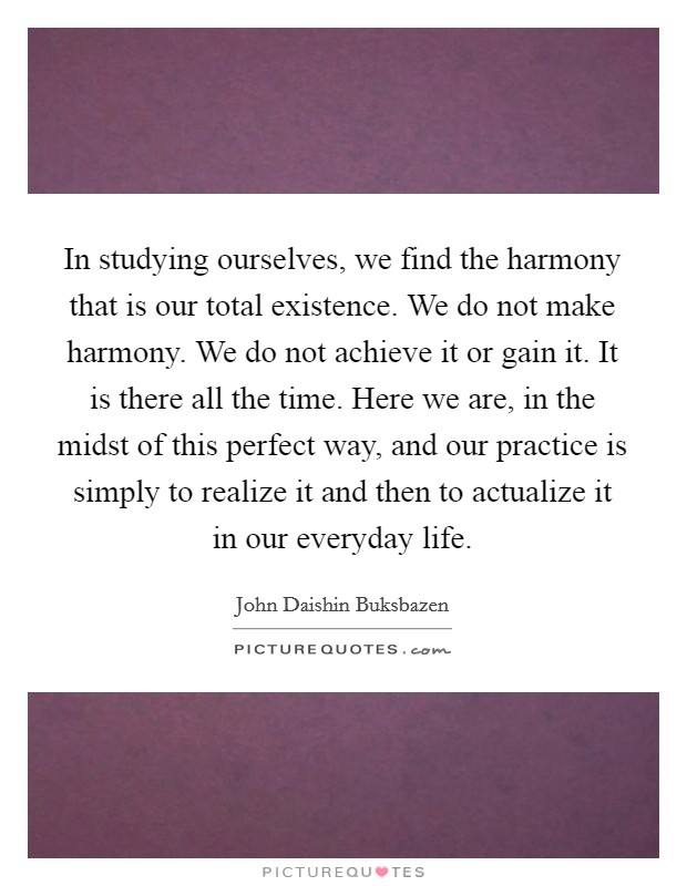 In studying ourselves, we find the harmony that is our total existence. We do not make harmony. We do not achieve it or gain it. It is there all the time. Here we are, in the midst of this perfect way, and our practice is simply to realize it and then to actualize it in our everyday life Picture Quote #1