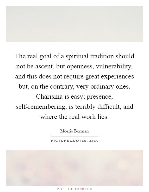The real goal of a spiritual tradition should not be ascent, but openness, vulnerability, and this does not require great experiences but, on the contrary, very ordinary ones. Charisma is easy; presence, self-remembering, is terribly difficult, and where the real work lies Picture Quote #1